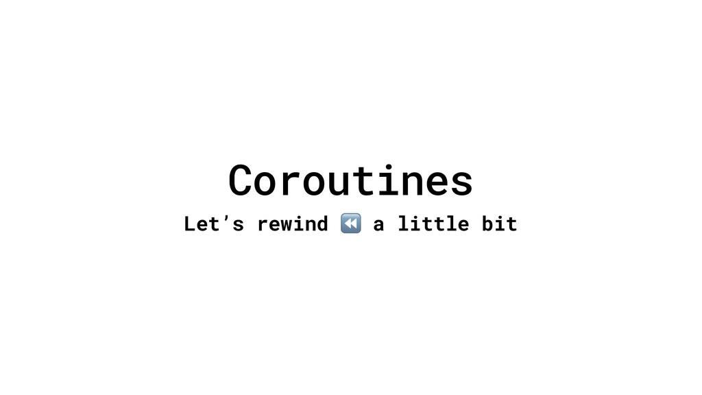 Coroutines Let's rewind ⏪ a little bit