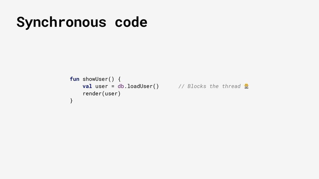 Synchronous code fun showUser() { val user = db...