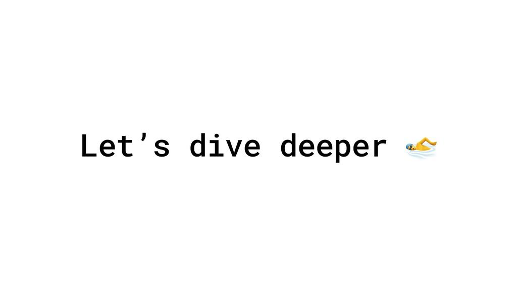 Let's dive deeper