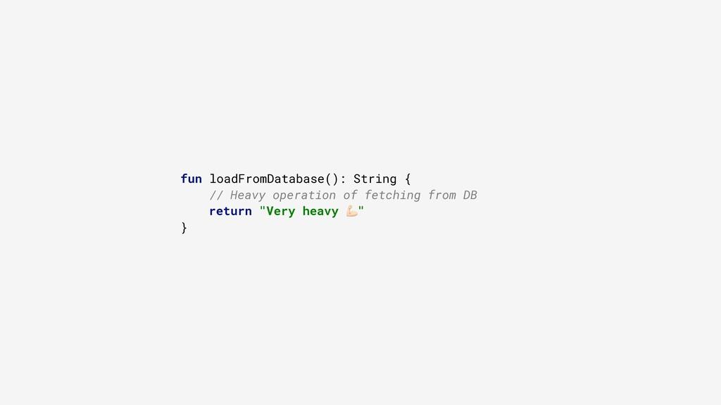 fun loadFromDatabase(): String { // Heavy opera...