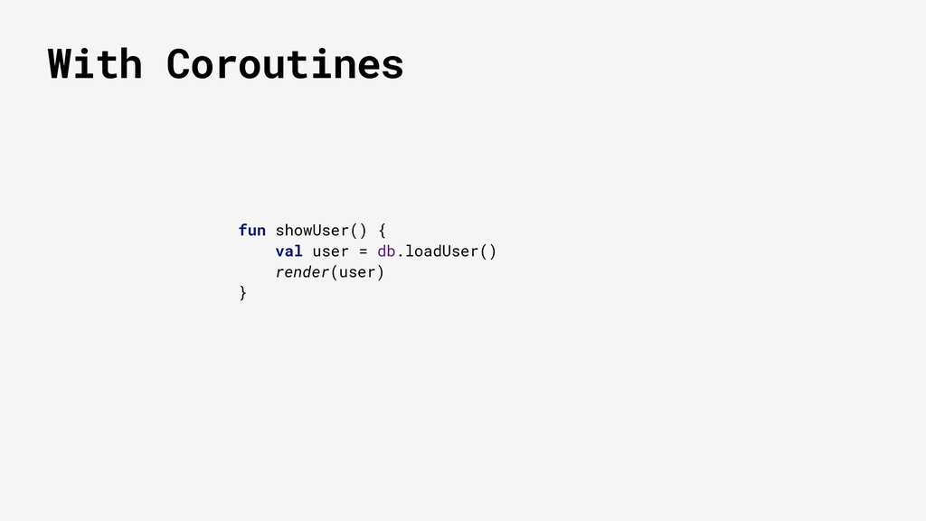 With Coroutines fun showUser() { val user = db....