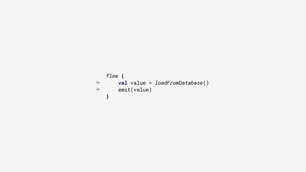 flow { val value = loadFromDatabase() emit(valu...