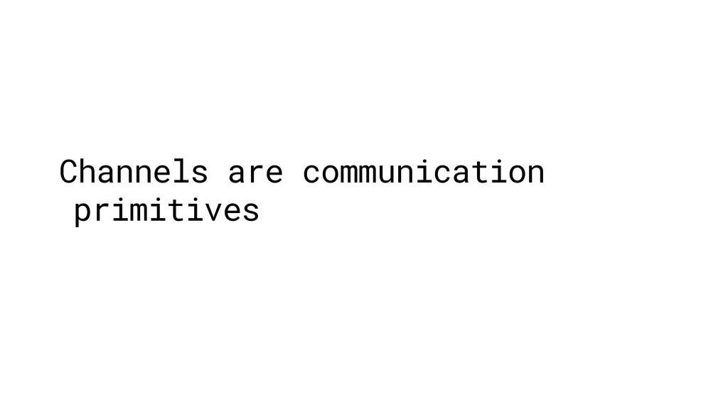 Channels are communication primitives