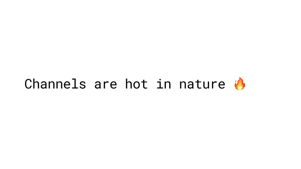 Channels are hot in nature
