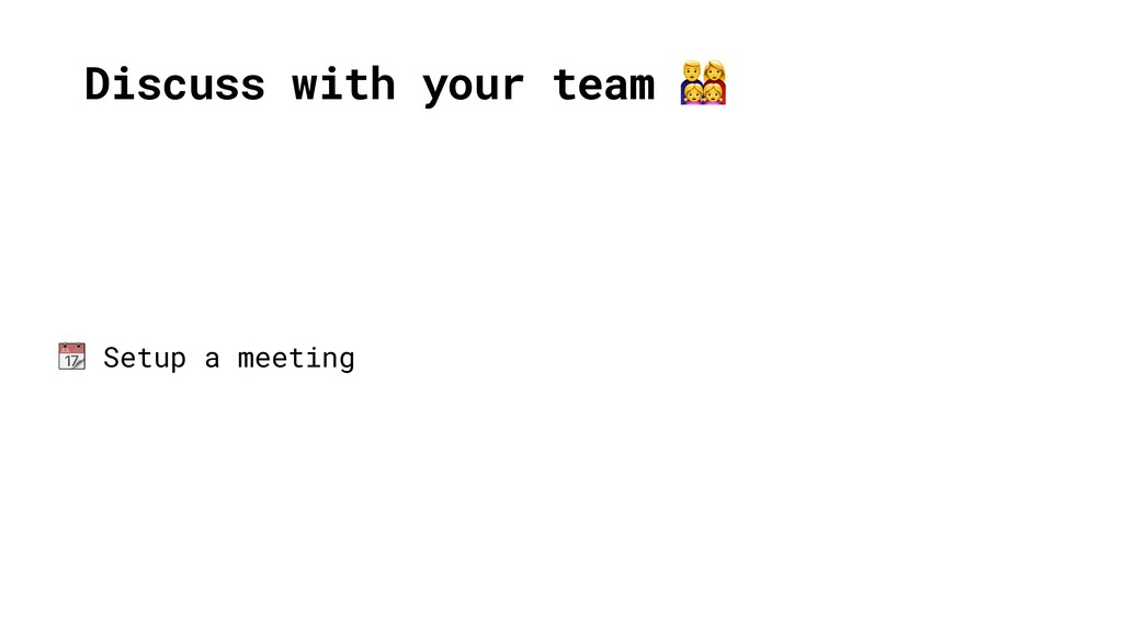 Discuss with your team   Setup a meeting