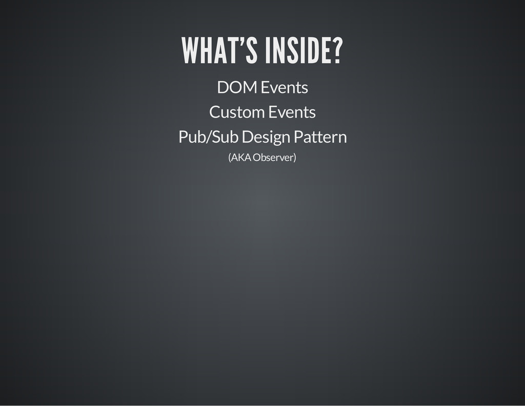 WHAT'S INSIDE? DOM Events Custom Events Pub/Sub...
