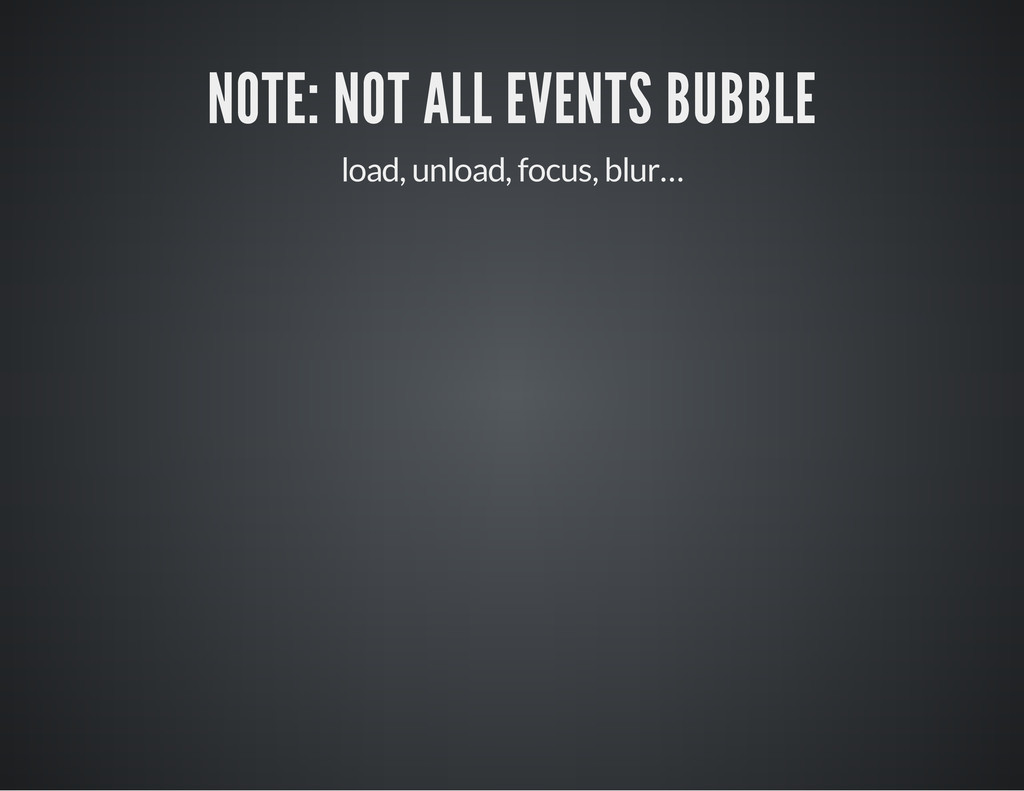 NOTE: NOT ALL EVENTS BUBBLE load, unload, focus...