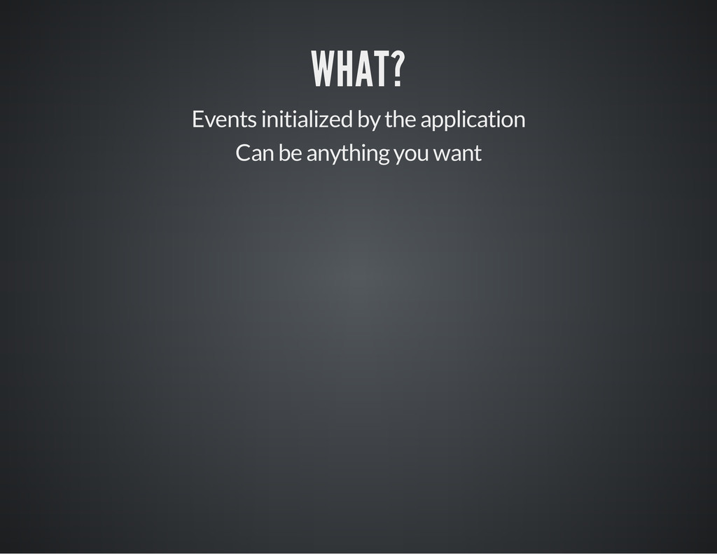 WHAT? Events initialized by the application Can...
