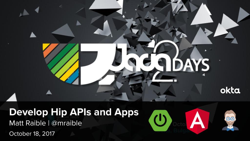 Matt Raible | @mraible Develop Hip APIs and App...