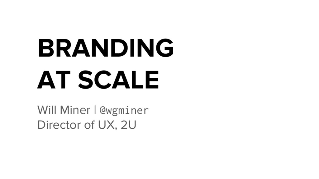 BRANDING AT SCALE Will Miner | @wgminer Directo...