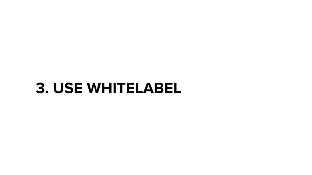 3. USE WHITELABEL