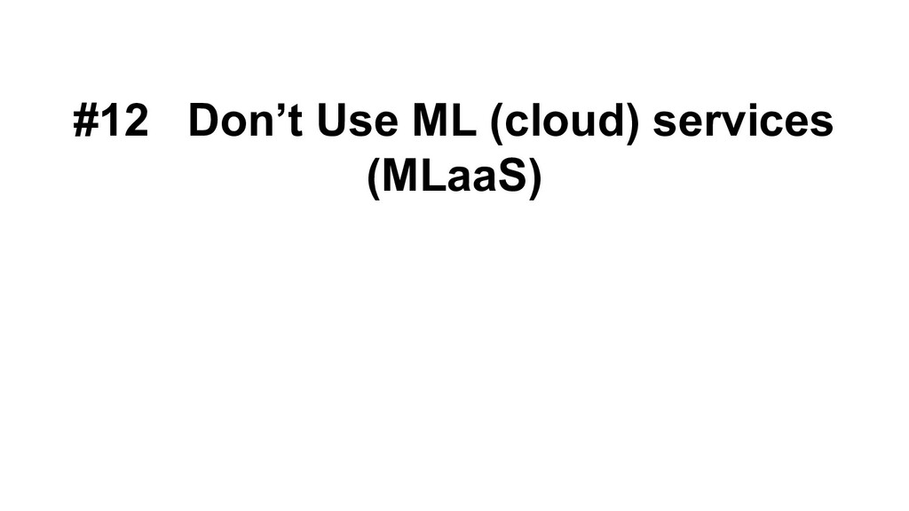 #12 Don't Use ML (cloud) services (MLaaS)