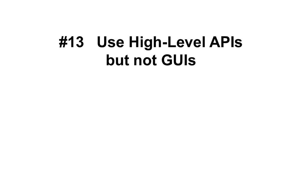 #13 Use High-Level APIs but not GUIs