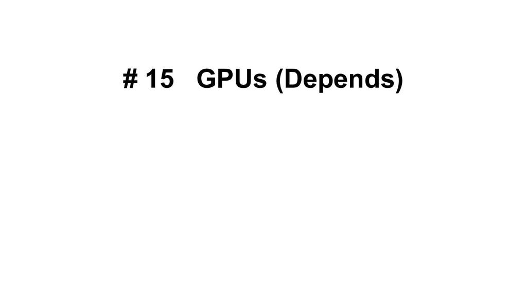 # 15 GPUs (Depends)