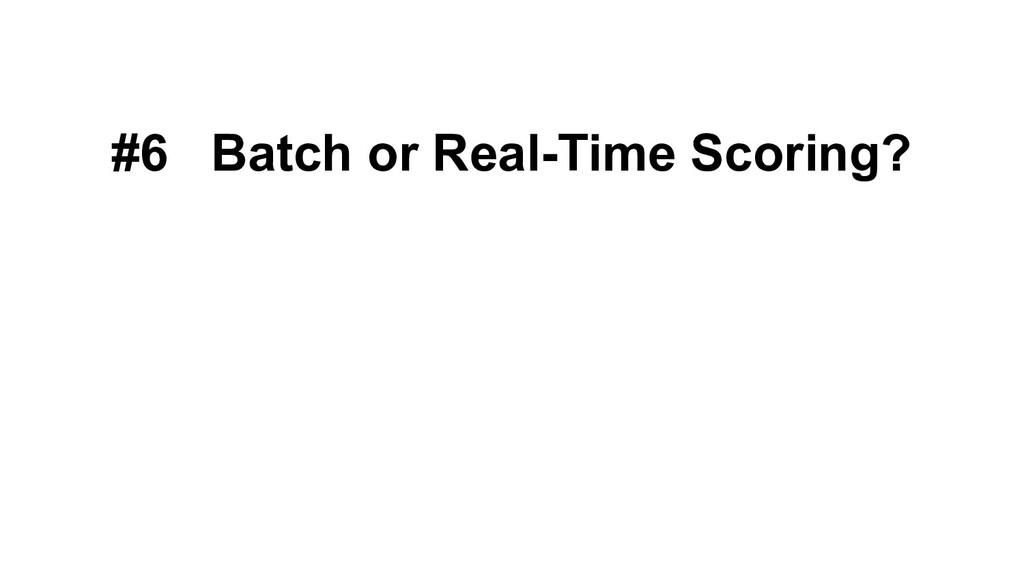 #6 Batch or Real-Time Scoring?