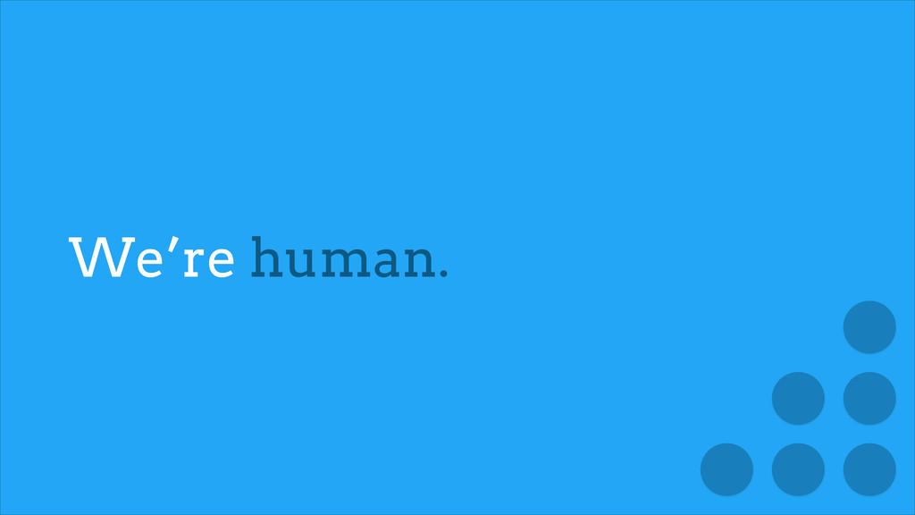 We're human.