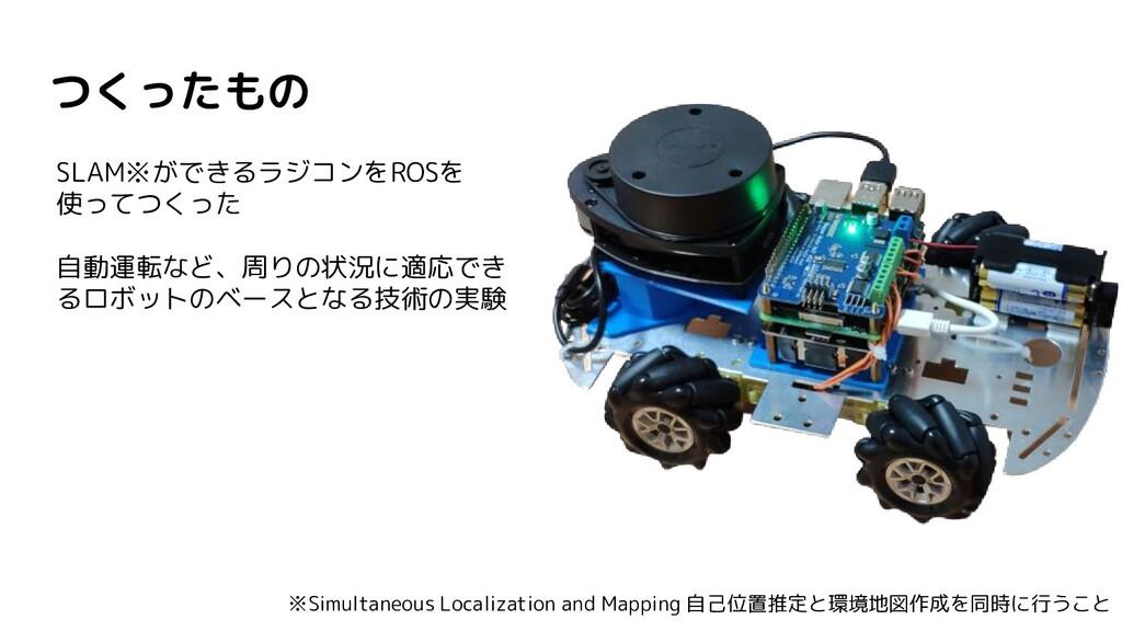 つくったもの SLAM※ができるラジコンをROSを 使ってつくった 自動運転など、周りの状況に...