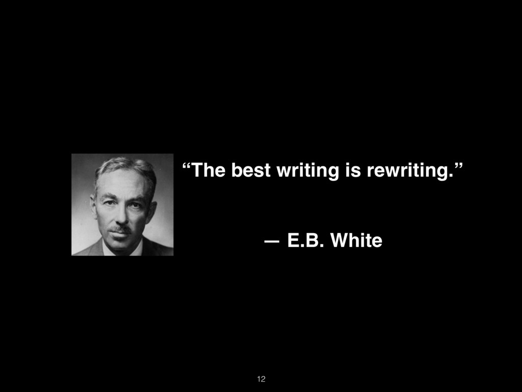 """""""The best writing is rewriting."""" ― E.B. White 12"""