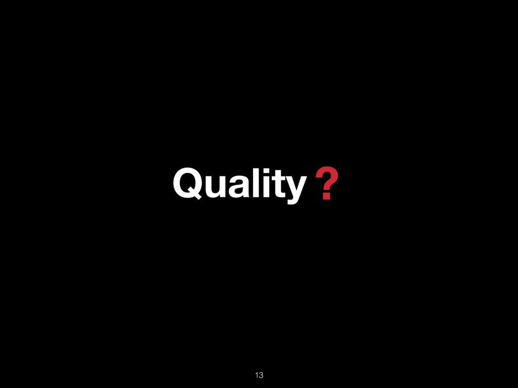 Quality ? 13