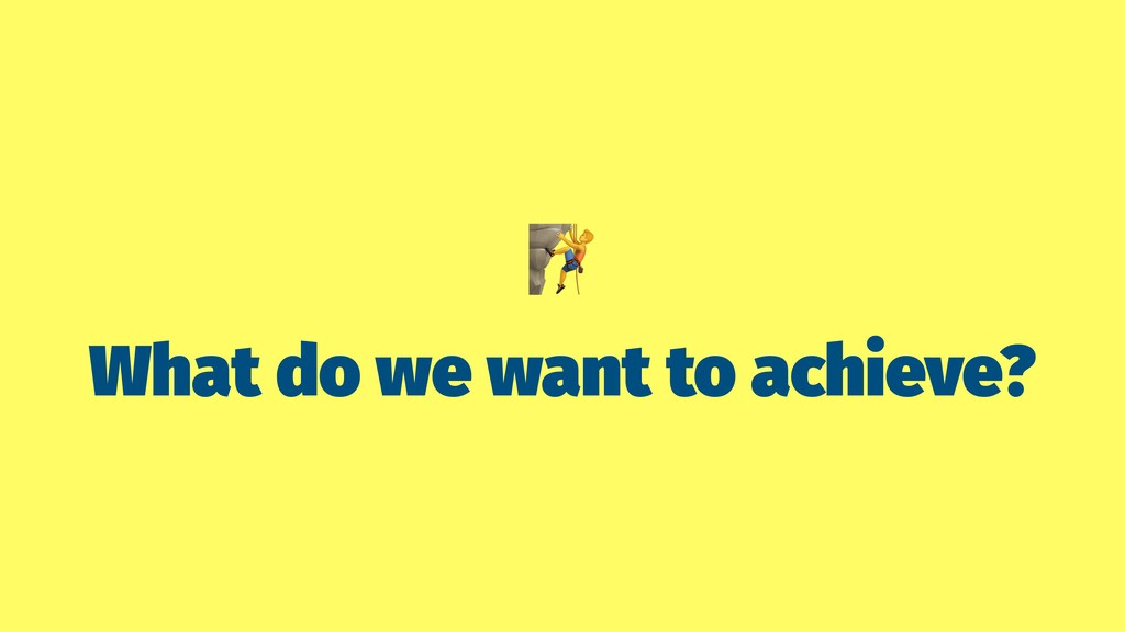 """ What do we want to achieve?"