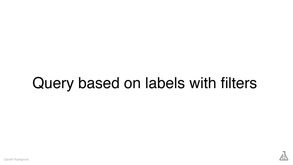 Query based on labels with filters Gareth Rushgr...