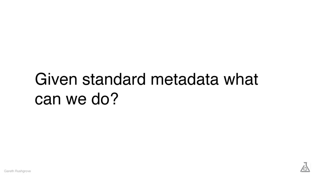 Given standard metadata what can we do? Gareth ...