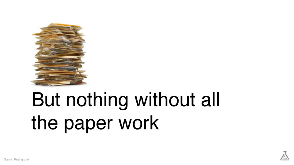 But nothing without all the paper work Gareth R...