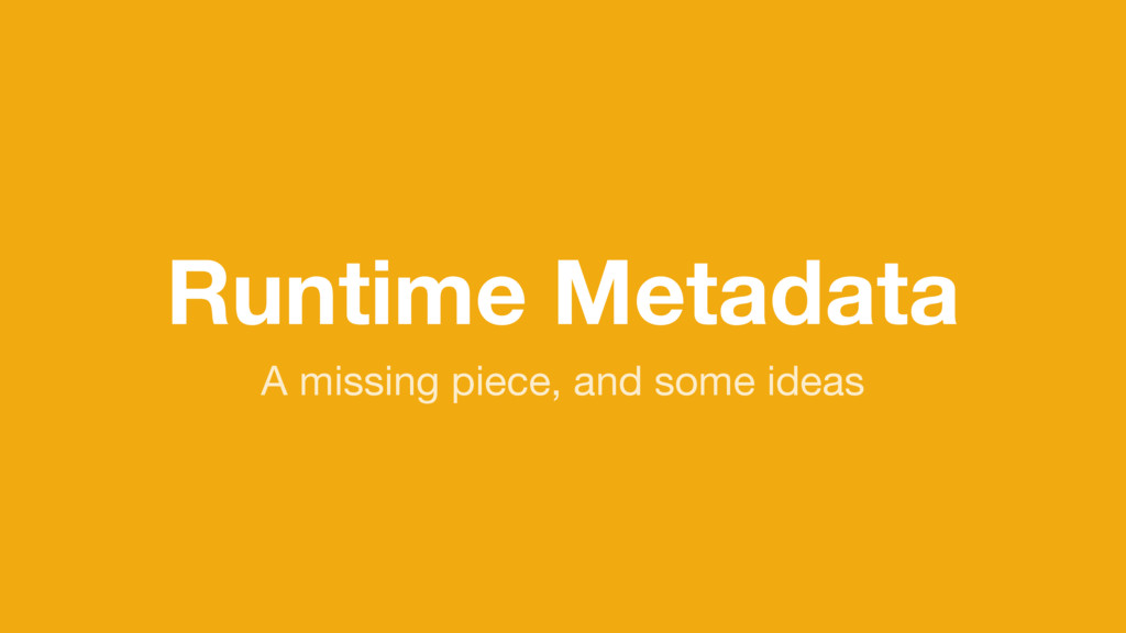 Runtime Metadata A missing piece, and some ideas