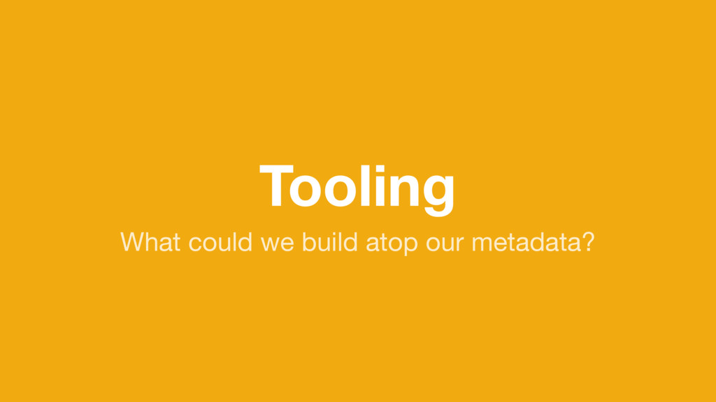 Tooling What could we build atop our metadata?