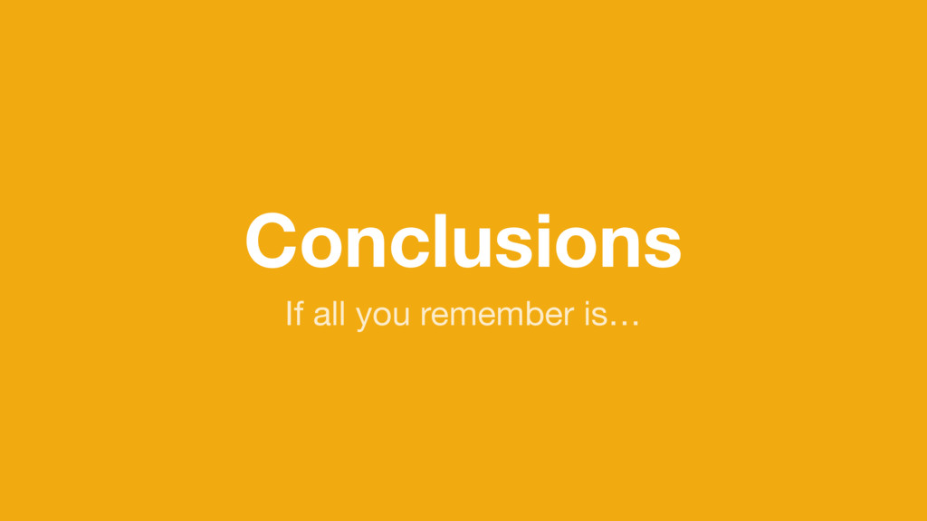 Conclusions If all you remember is…