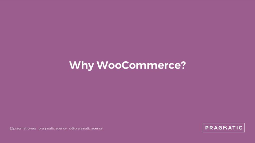 Why WooCommerce? @pragmaticweb pragmatic.agency...