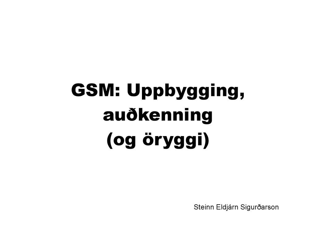 GSM: Uppbygging, auðkenning (og öryggi) Steinn ...