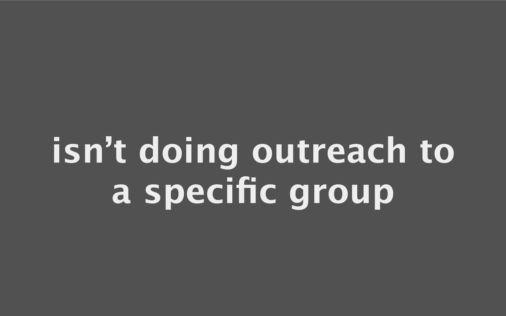 isn't doing outreach to a specific group