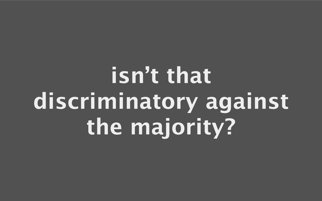 isn't that discriminatory against the majority?