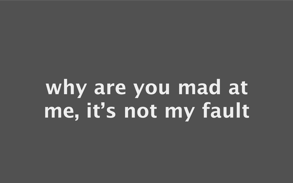why are you mad at me, it's not my fault