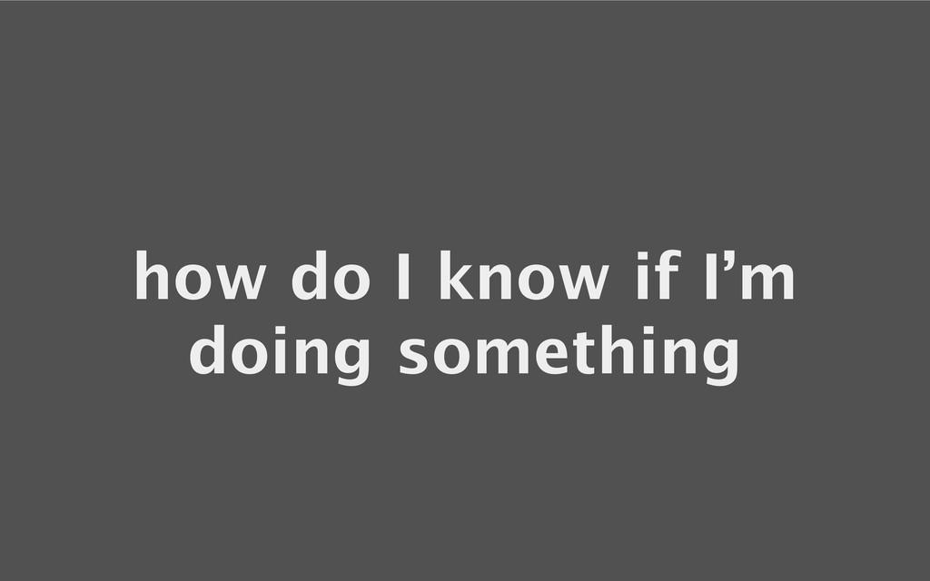 how do I know if I'm doing something
