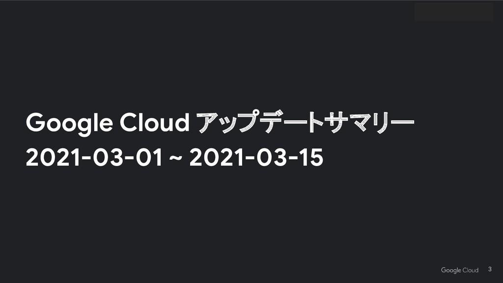 Google Cloud アップデートサマリー 2021-03-01 ~ 2021-03-15...