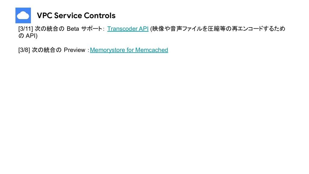 VPC Service Controls [3/11] 次の統合の Beta サポート: Tr...
