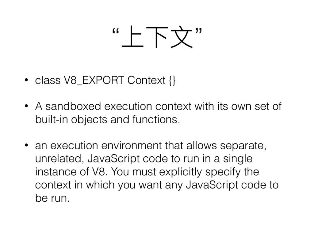 """""""上下⽂文"""" • class V8_EXPORT Context {} • A sandbox..."""