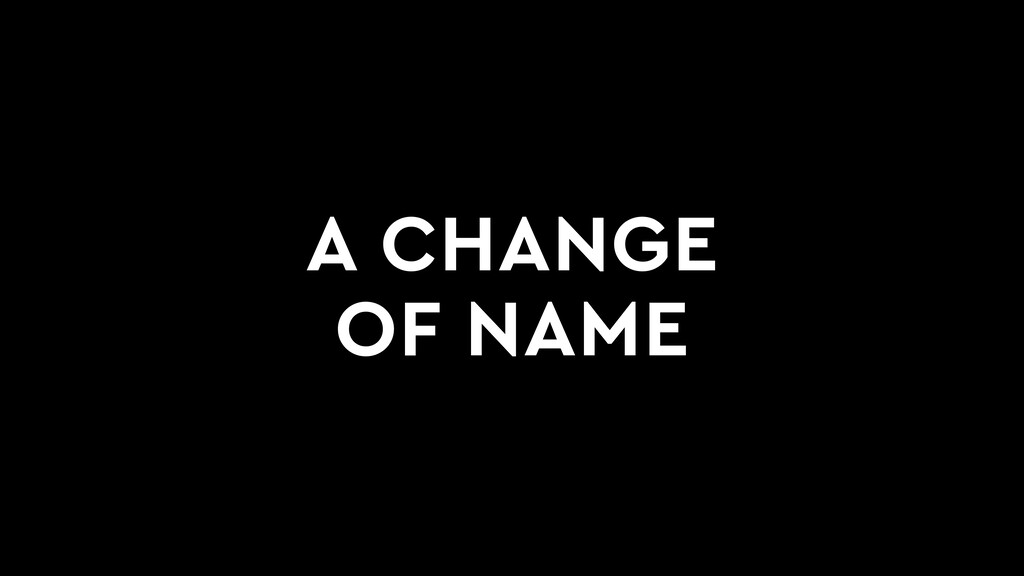 A CHANGE OF NAME