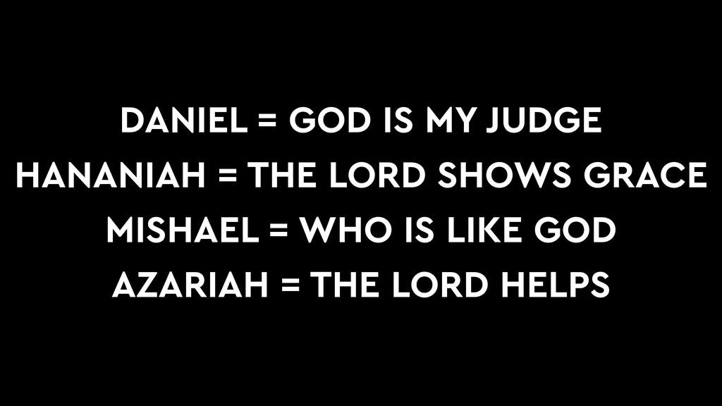 DANIEL = GOD IS MY JUDGE HANANIAH = THE LORD SH...