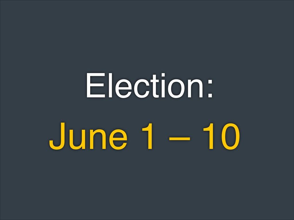 June 1 – 10 Election: