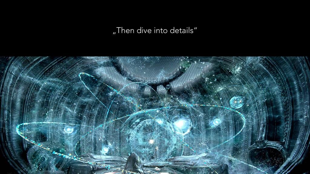 """""""Then dive into details"""""""