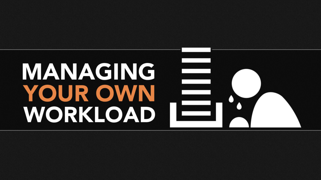 MANAGING YOUR OWN WORKLOAD