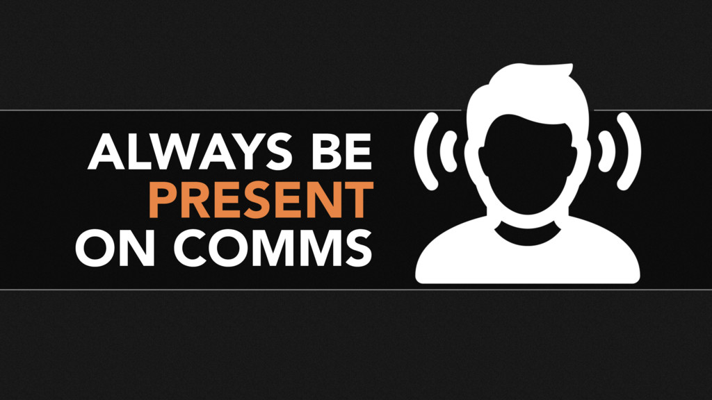 ALWAYS BE PRESENT ON COMMS