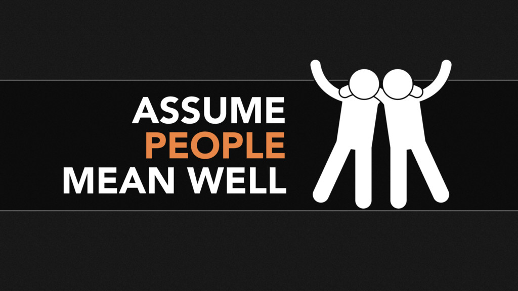 ASSUME PEOPLE MEAN WELL