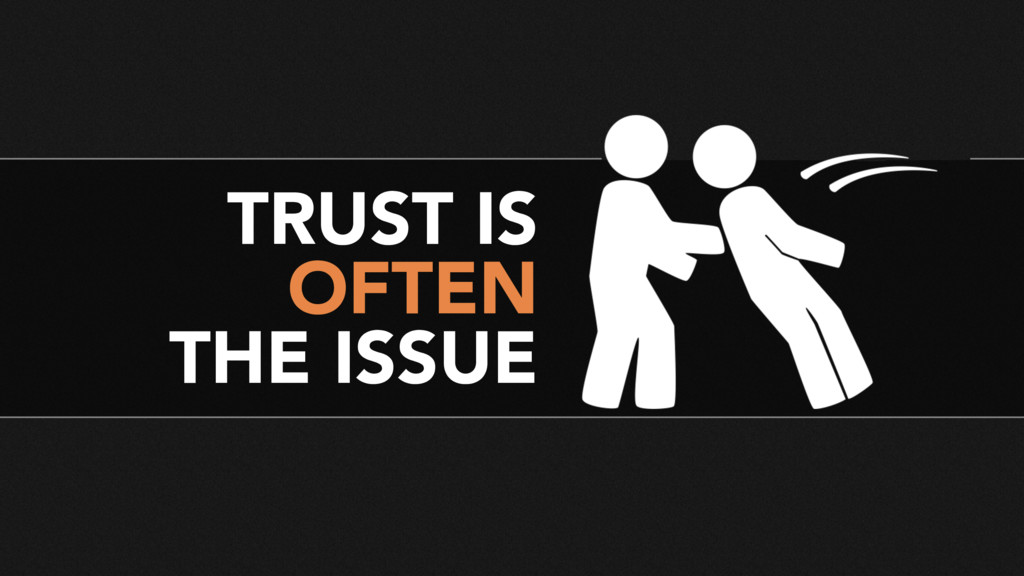 TRUST IS OFTEN THE ISSUE