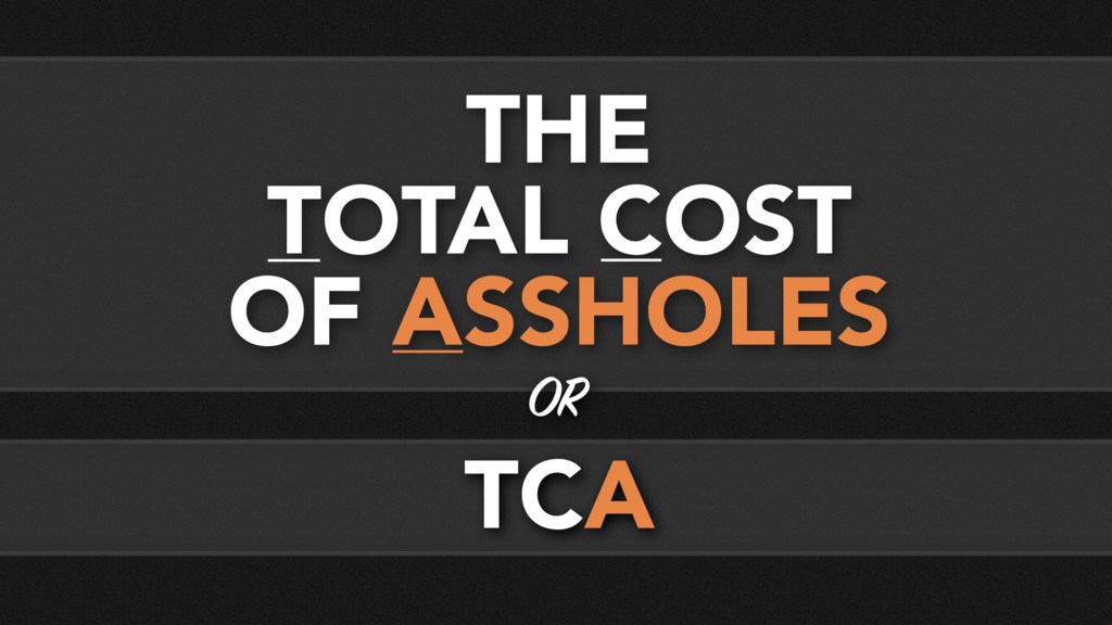 THE TOTAL COST OF ASSHOLES OR TCA