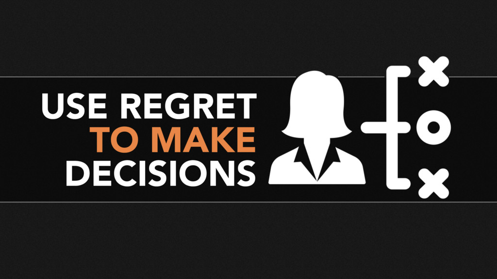 USE REGRET TO MAKE DECISIONS