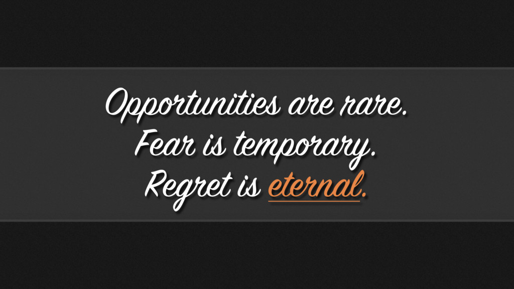Opportunities are rare. Fear is temporary. Regr...